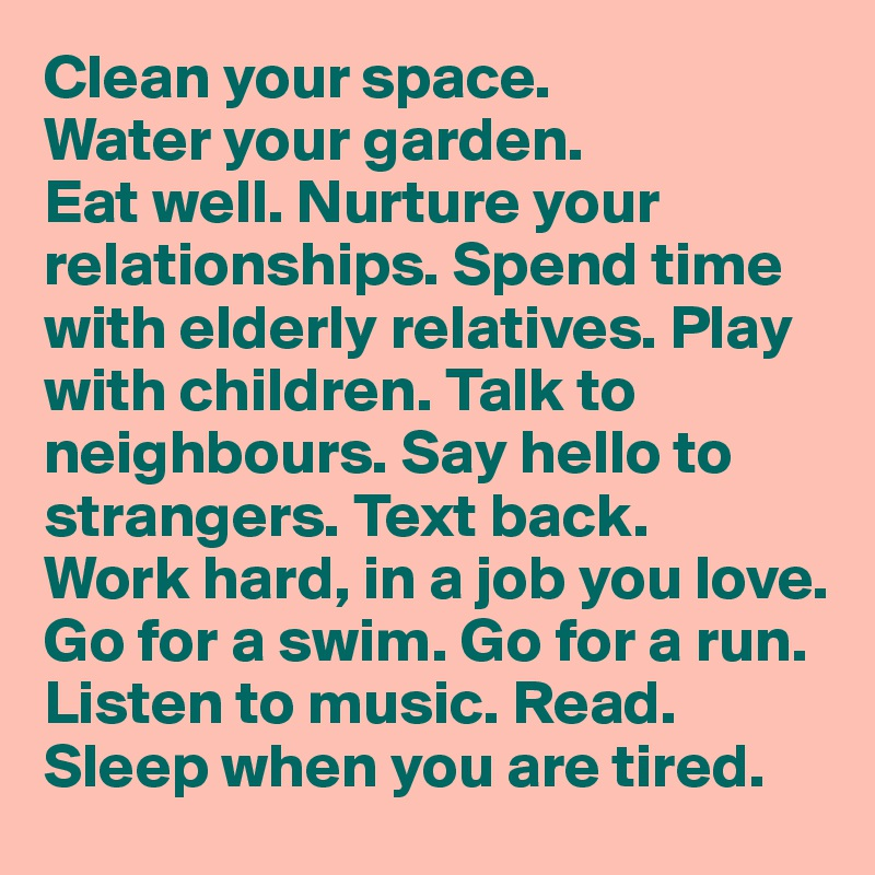 Clean your space.  Water your garden.  Eat well. Nurture your relationships. Spend time with elderly relatives. Play with children. Talk to neighbours. Say hello to strangers. Text back.  Work hard, in a job you love.  Go for a swim. Go for a run. Listen to music. Read.  Sleep when you are tired.