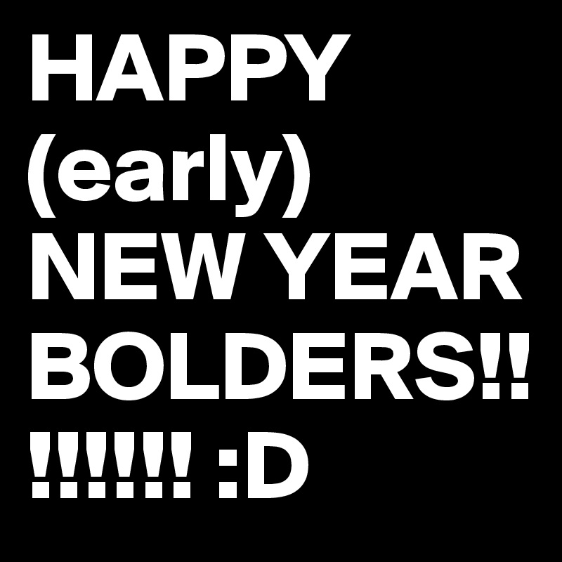 HAPPY (early) NEW YEAR BOLDERS!!!!!!!! :D