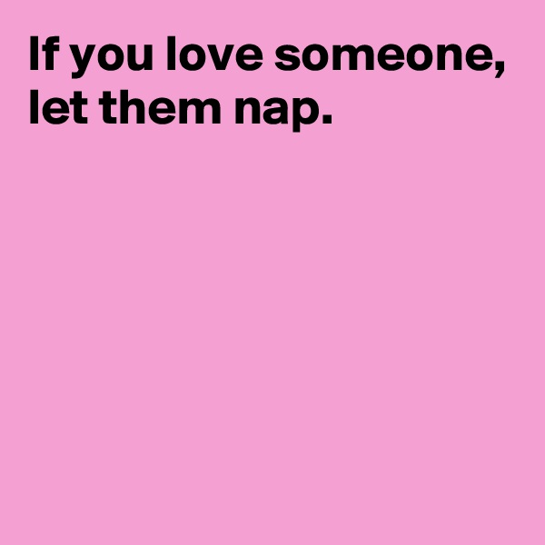 If you love someone, let them nap.