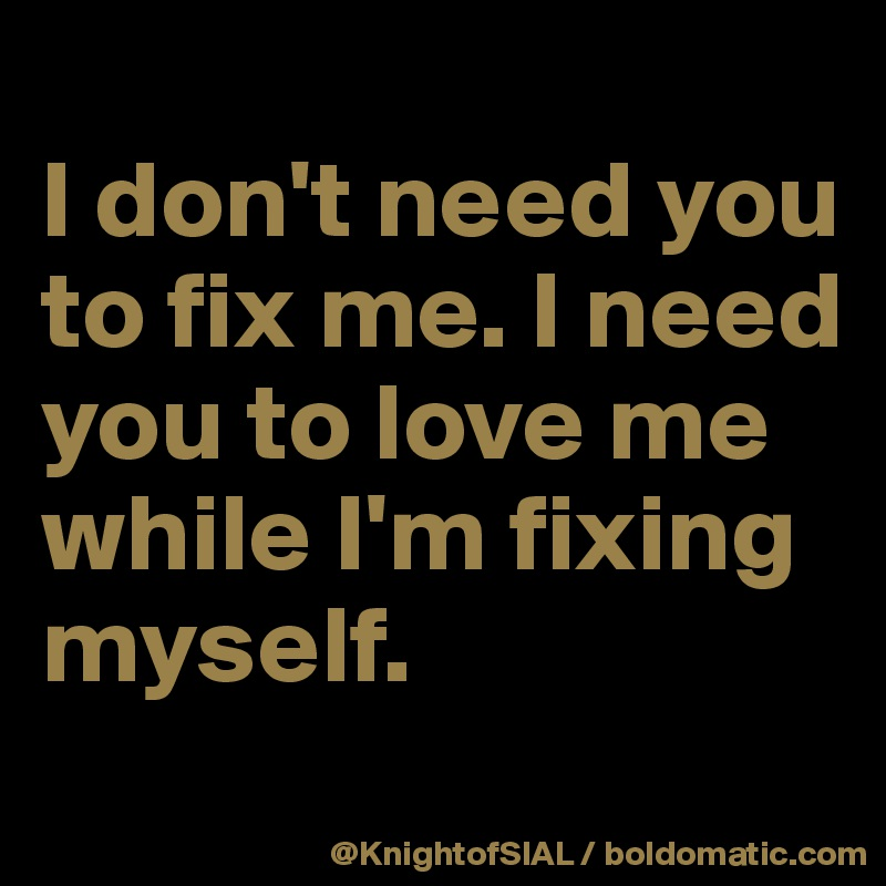 I don't need you to fix me. I need you to love me while I'm fixing myself.