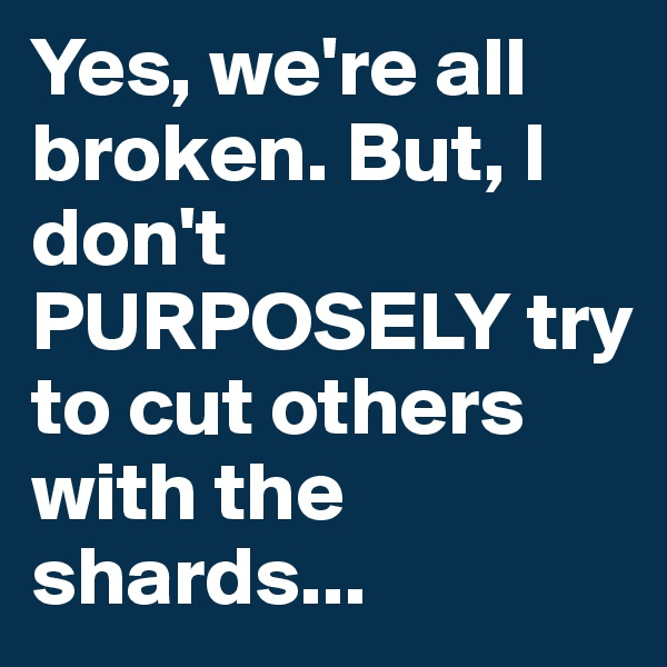 Yes, we're all broken. But, I don't PURPOSELY try to cut others with the shards...