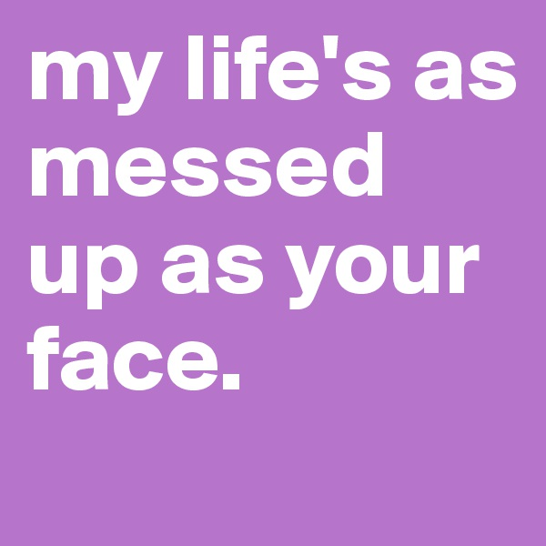 my life's as messed up as your face.