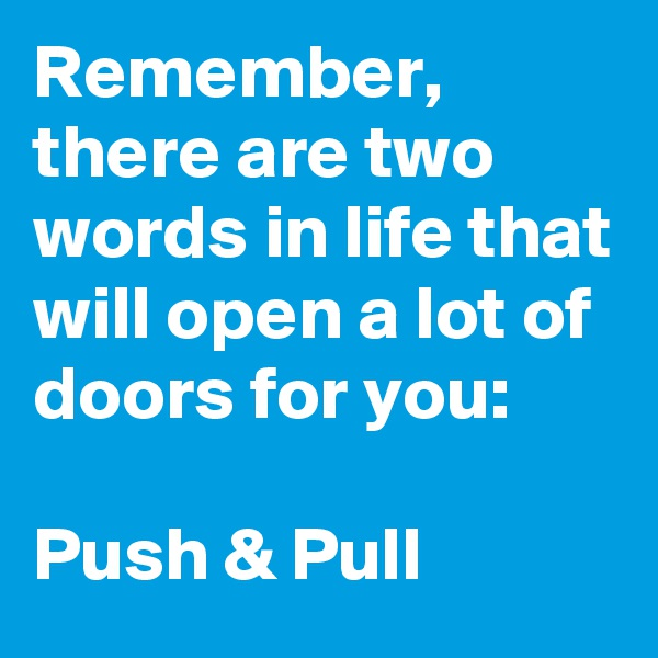 Remember, there are two words in life that will open a lot of doors for you:  Push & Pull
