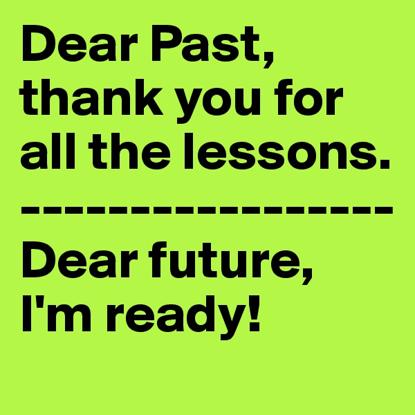 Dear Past, thank you for all the lessons. ----------------- Dear future, I'm ready!