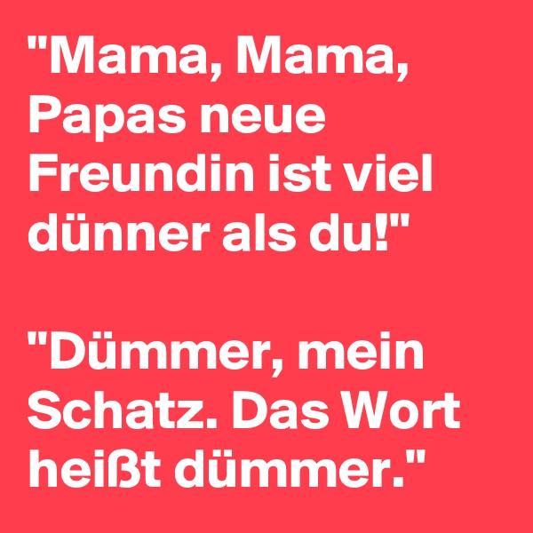 """""""Mama, Mama, Papas neue Freundin ist viel dünner als du!""""  """"Dümmer, mein Schatz. Das Wort heißt dümmer."""""""