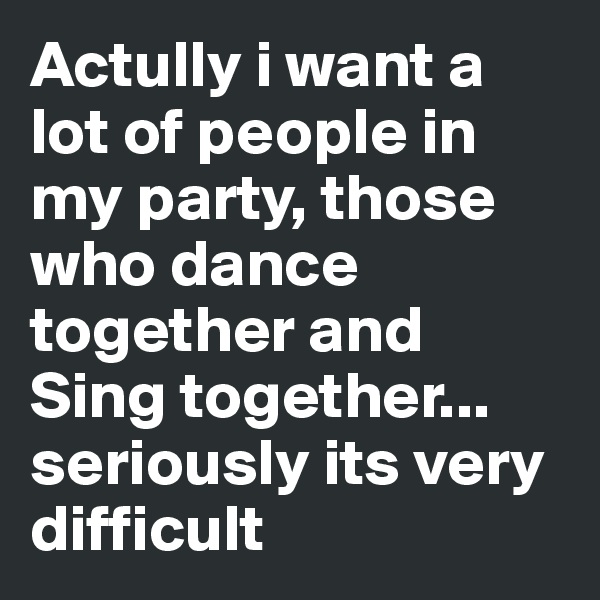 Actully i want a lot of people in my party, those who dance together and Sing together... seriously its very difficult