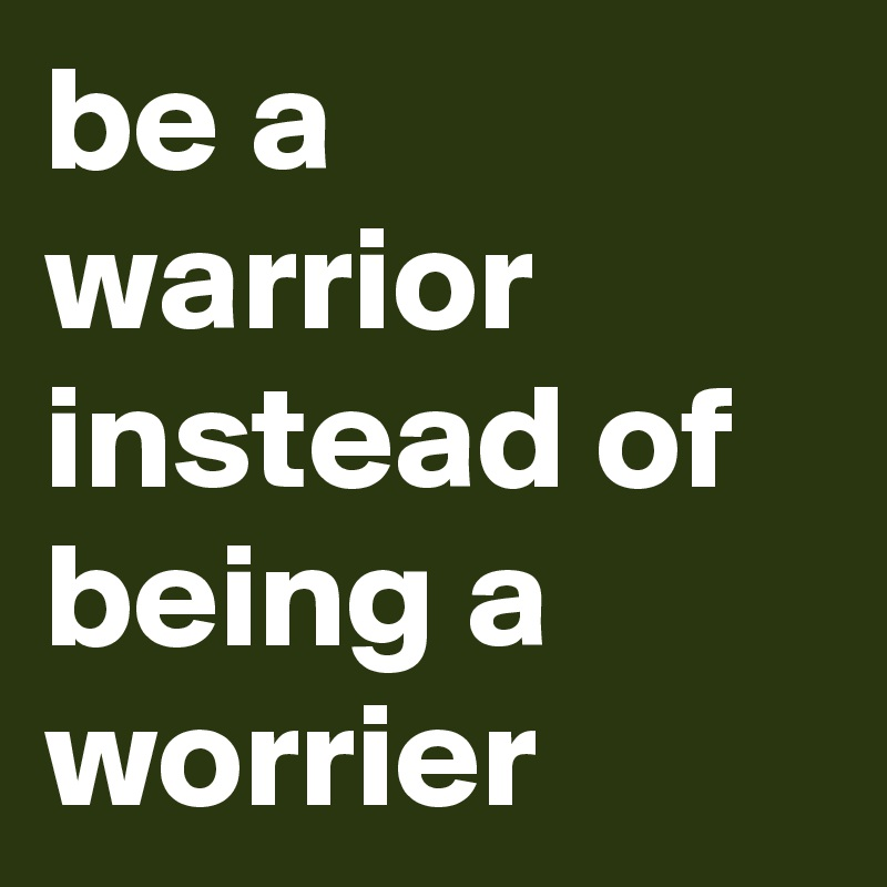 be a warrior instead of being a worrier