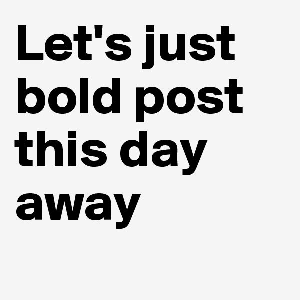 Let's just bold post this day away