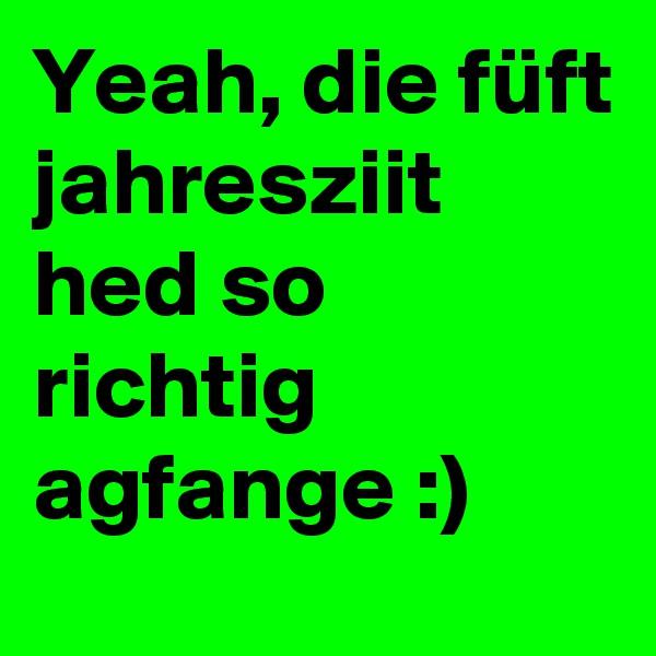 Yeah, die füft jahresziit hed so richtig agfange :)