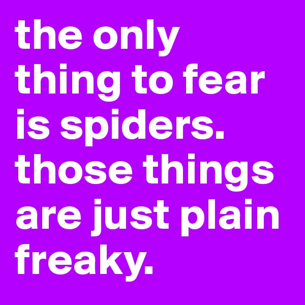 the only thing to fear is spiders. those things are just plain freaky.