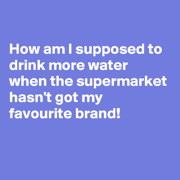 How am I supposed to drink more water when the supermarket hasn't got my favourite brand!