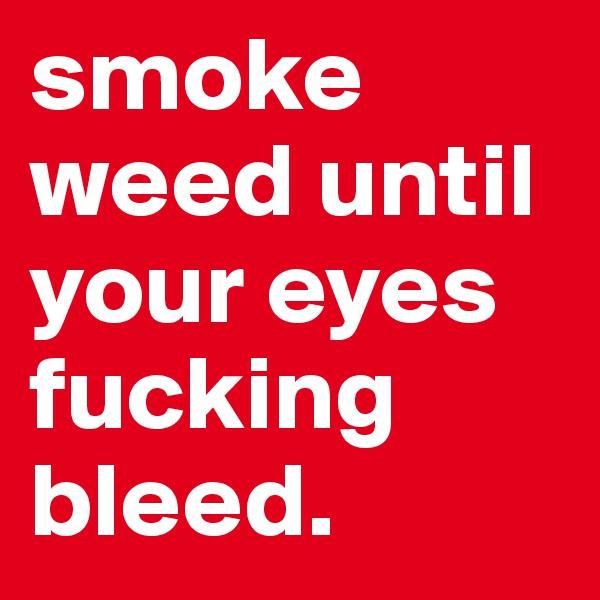 smoke weed until your eyes fucking bleed.