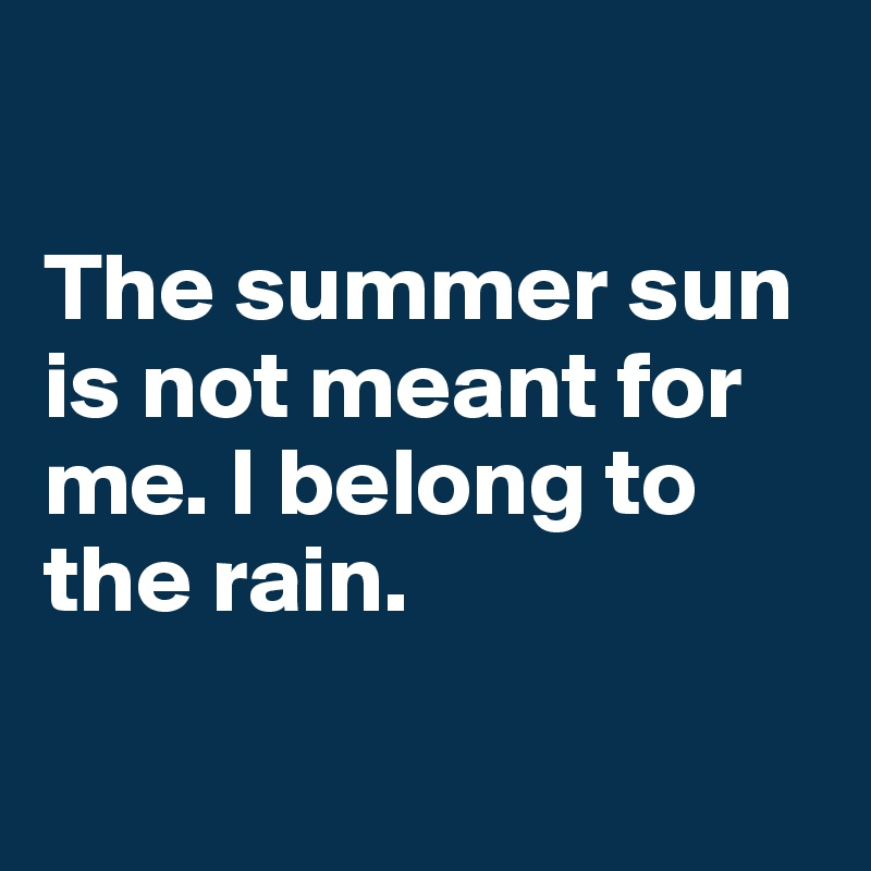 The summer sun is not meant for me. I belong to the rain.