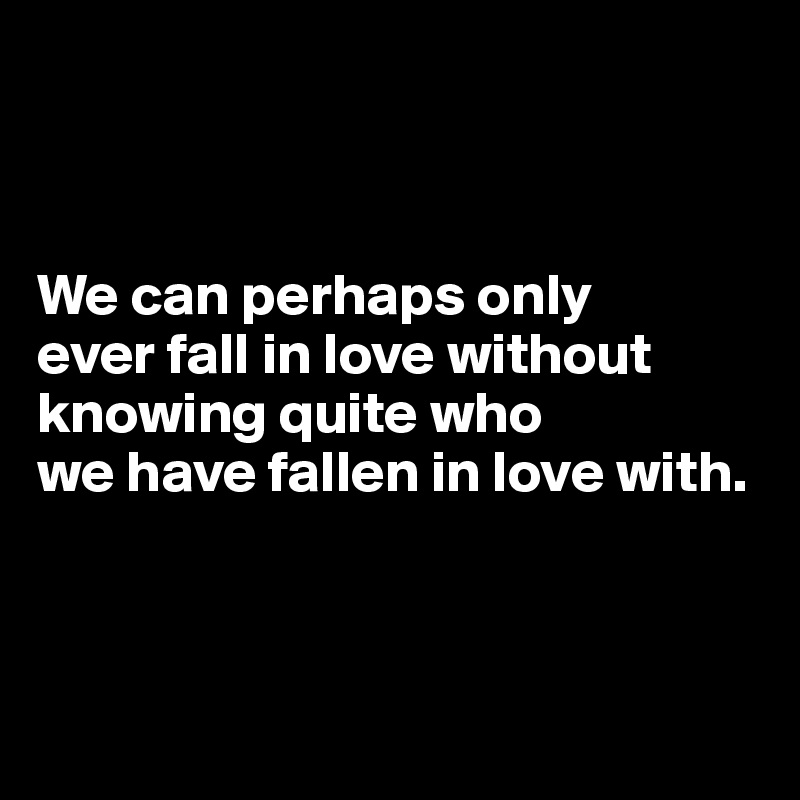 We can perhaps only ever fall in love without knowing quite who we have fallen in love with.