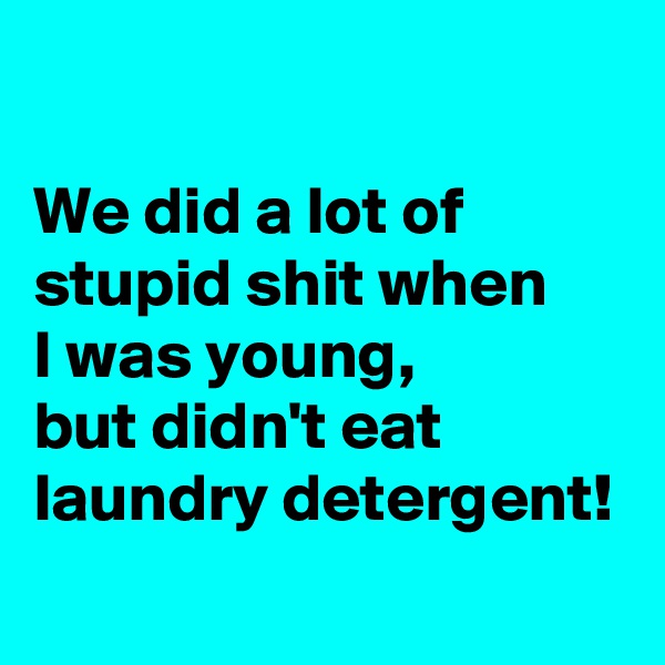 We did a lot of stupid shit when  I was young,  but didn't eat laundry detergent!