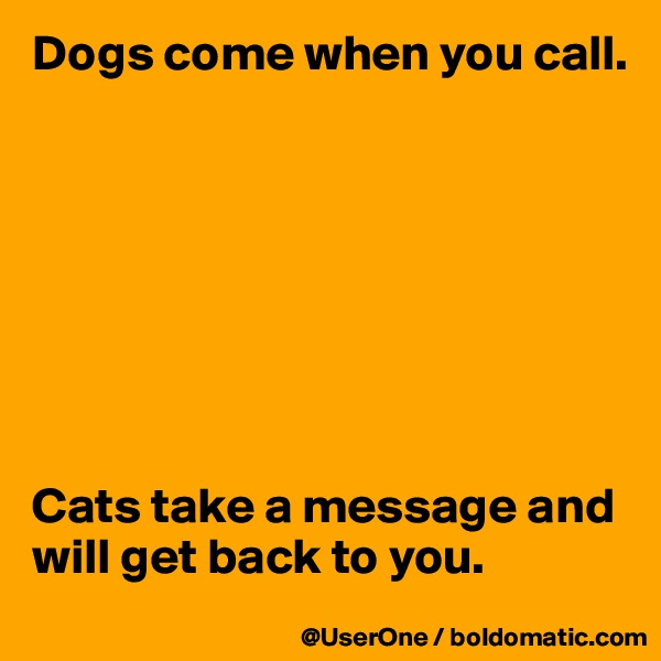 Dogs come when you call.         Cats take a message and will get back to you.