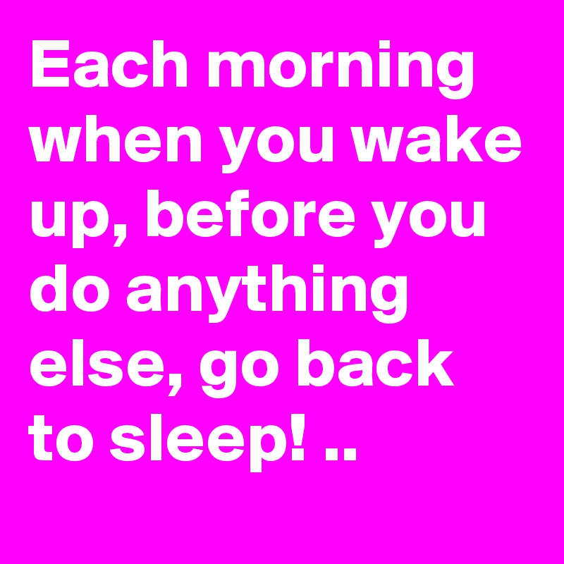 Each morning when you wake up, before you do anything else, go back to sleep! ..