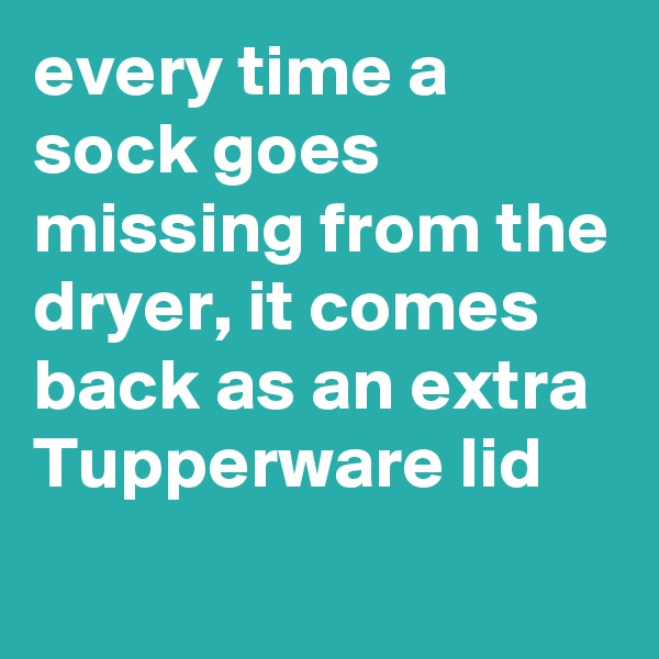 every time a sock goes missing from the dryer, it comes back as an extra Tupperware lid
