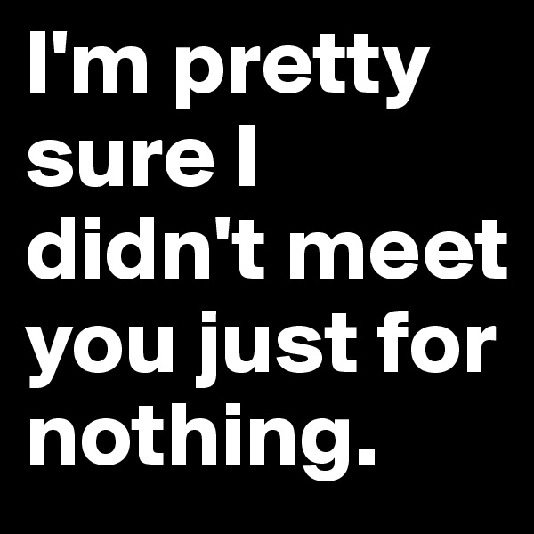 I'm pretty sure I didn't meet you just for nothing.
