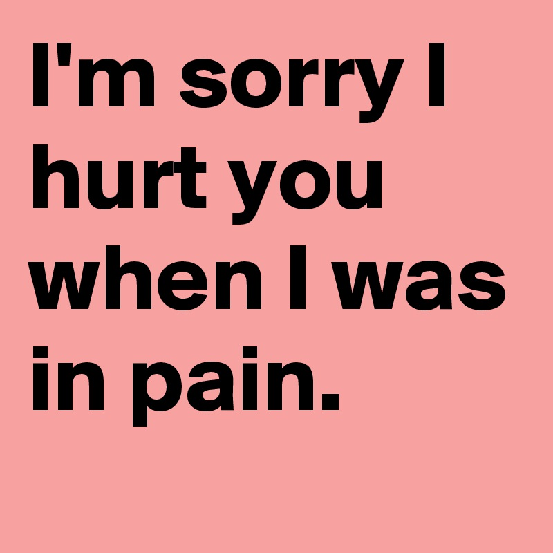 Im Sorry I Hurt You When I Was In Pain Post By Vandtastic On