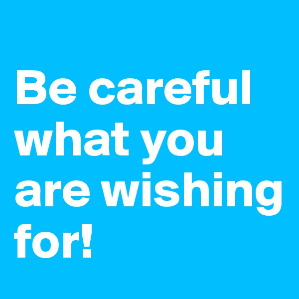 Be careful what you are wishing for!