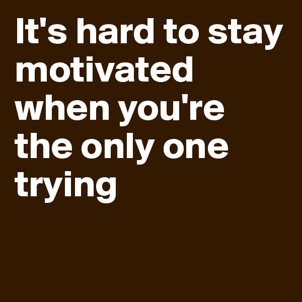 It's hard to stay motivated when you're the only one trying