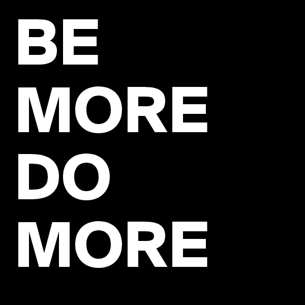 BE MORE DO MORE
