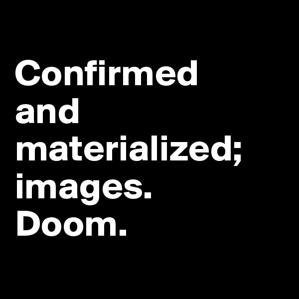 Confirmed  and materialized; images.  Doom.