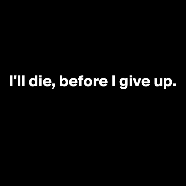 I'll die, before I give up.