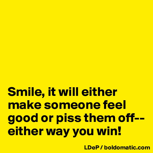 Smile, it will either make someone feel good or piss them off--either way you win!