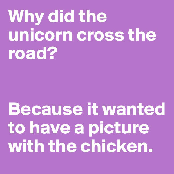 Why did the unicorn cross the road?   Because it wanted to have a picture with the chicken.