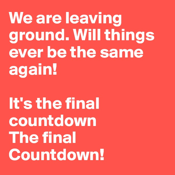We are leaving ground. Will things ever be the same again!  It's the final countdown The final Countdown!