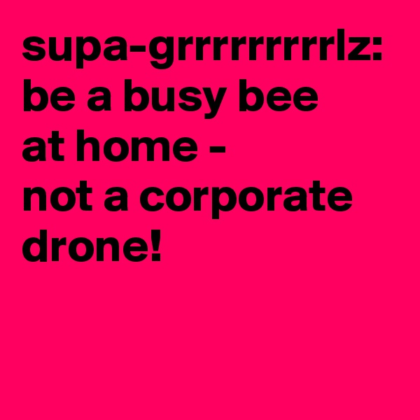 supa-grrrrrrrrrlz: be a busy bee at home - not a corporate drone!