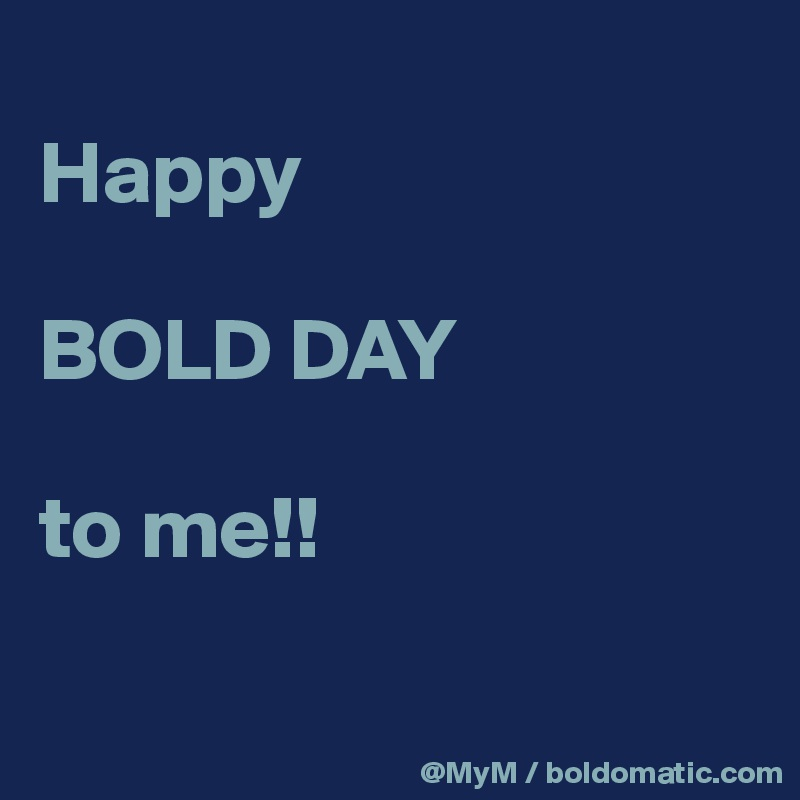 Happy   BOLD DAY   to me!!