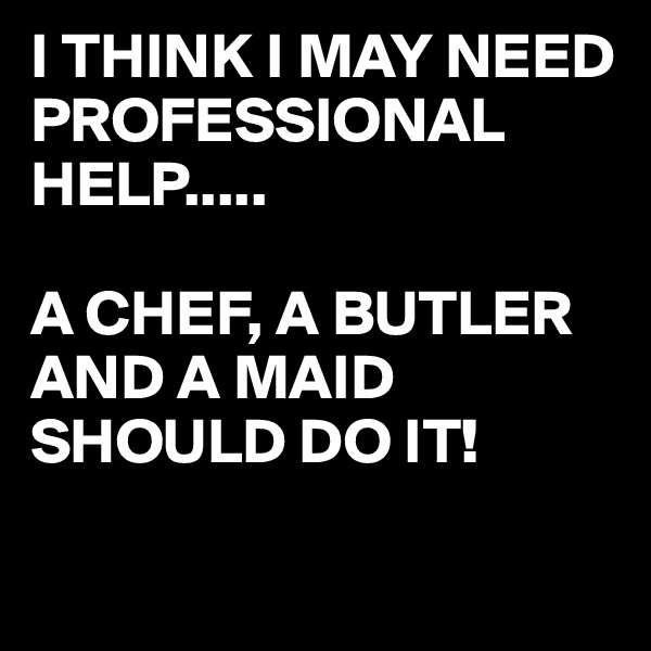 I THINK I MAY NEED PROFESSIONAL HELP.....  A CHEF, A BUTLER AND A MAID SHOULD DO IT!