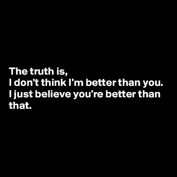 The truth is,  I don't think I'm better than you. I just believe you're better than that.