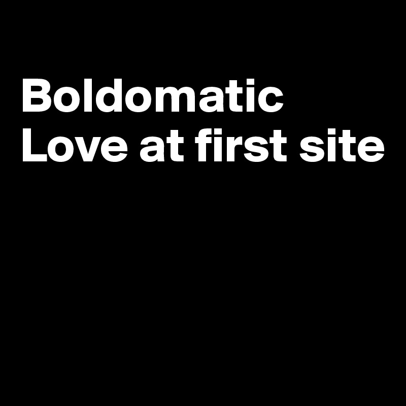 Boldomatic Love at first site