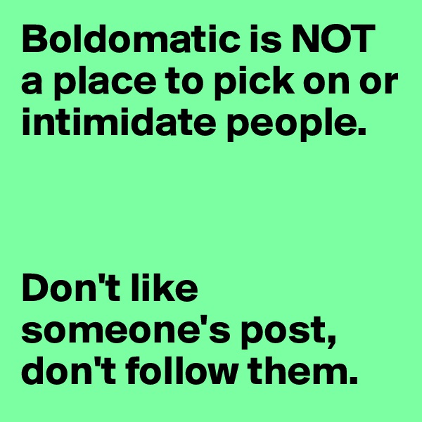 Boldomatic is NOT a place to pick on or intimidate people.     Don't like someone's post, don't follow them.