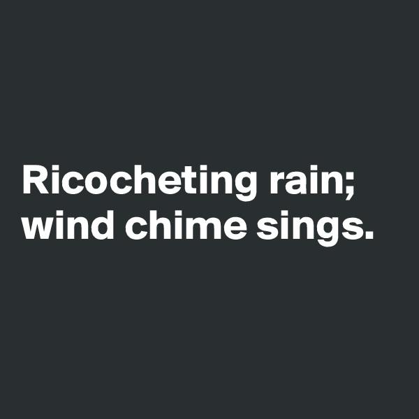 Ricocheting rain; wind chime sings.