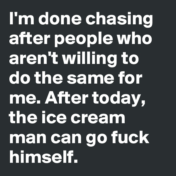 I'm done chasing after people who aren't willing to do the same for me. After today, the ice cream man can go fuck himself.