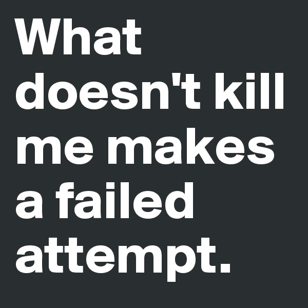 What doesn't kill me makes a failed attempt.