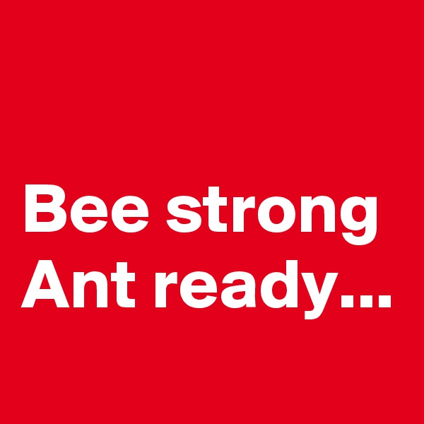 Bee strong Ant ready...