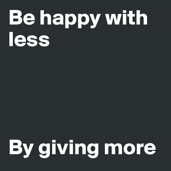 Be happy with less     By giving more