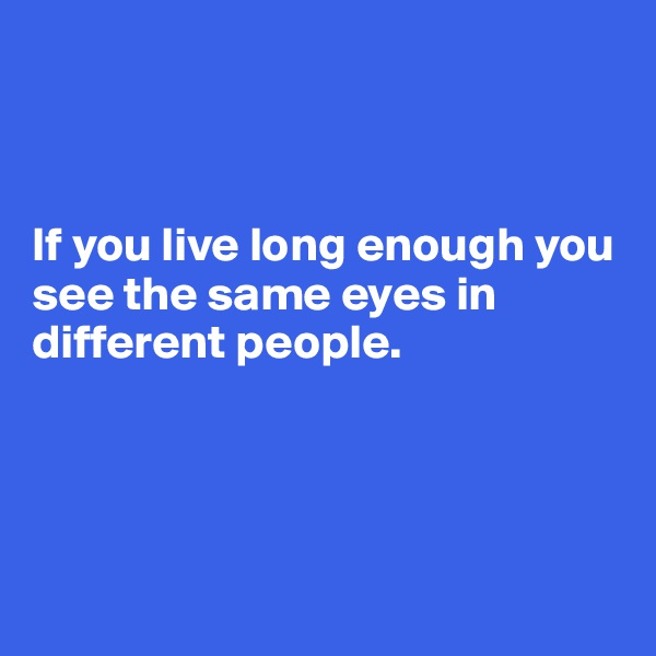 If you live long enough you see the same eyes in different people.