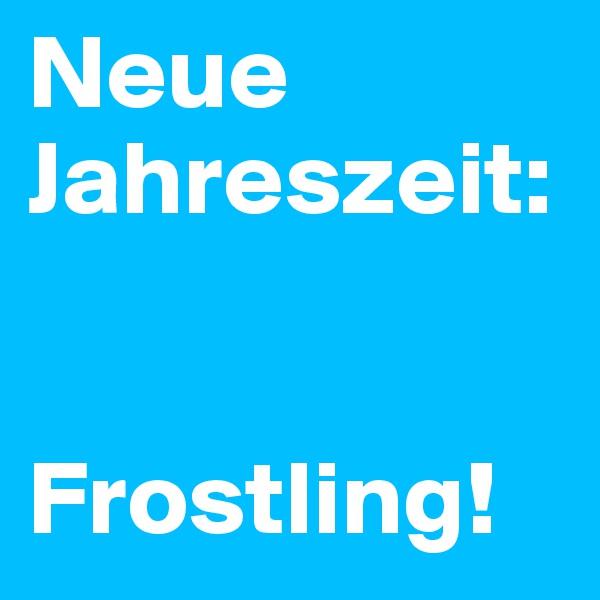 Neue Jahreszeit:   Frostling!