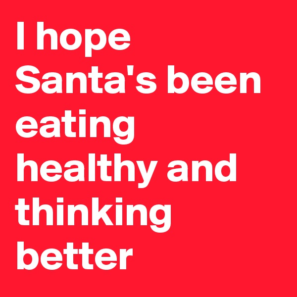 I hope Santa's been eating healthy and thinking better