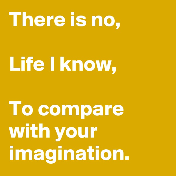 There is no,  Life I know,  To compare with your imagination.