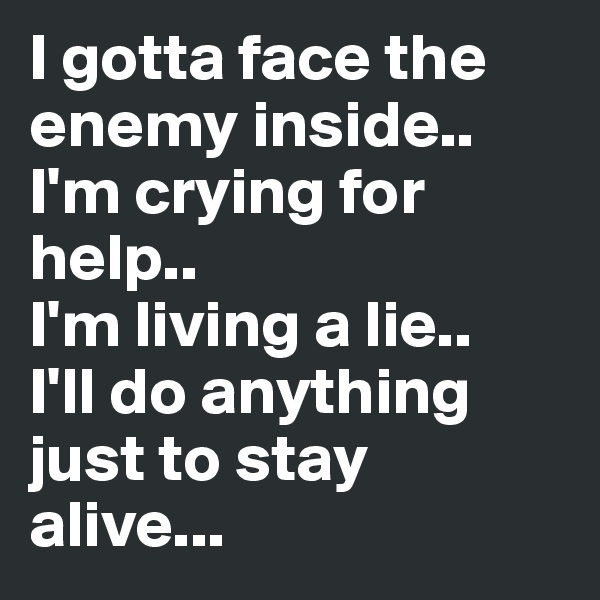 I gotta face the enemy inside.. I'm crying for help.. I'm living a lie.. I'll do anything just to stay alive...