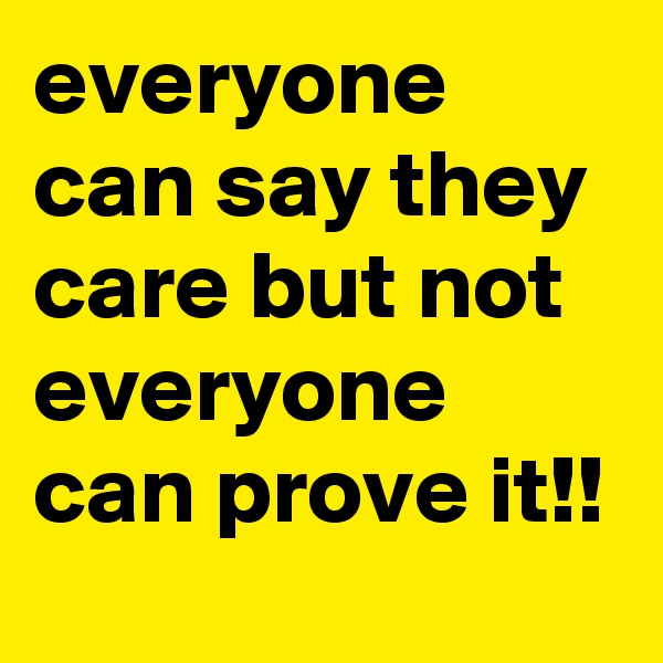 everyone can say they care but not everyone can prove it!!