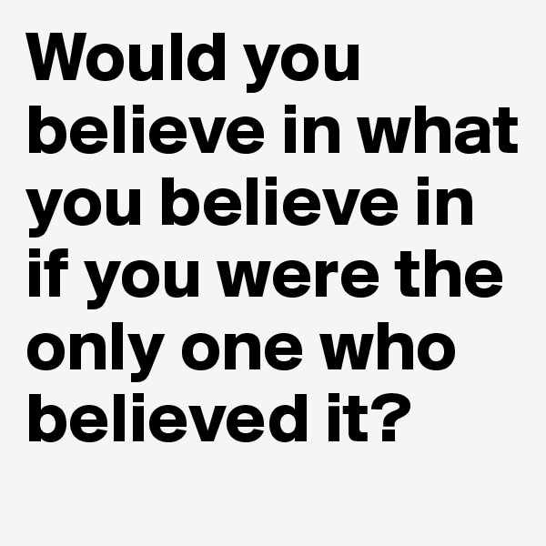 Would you believe in what you believe in if you were the only one who believed it?